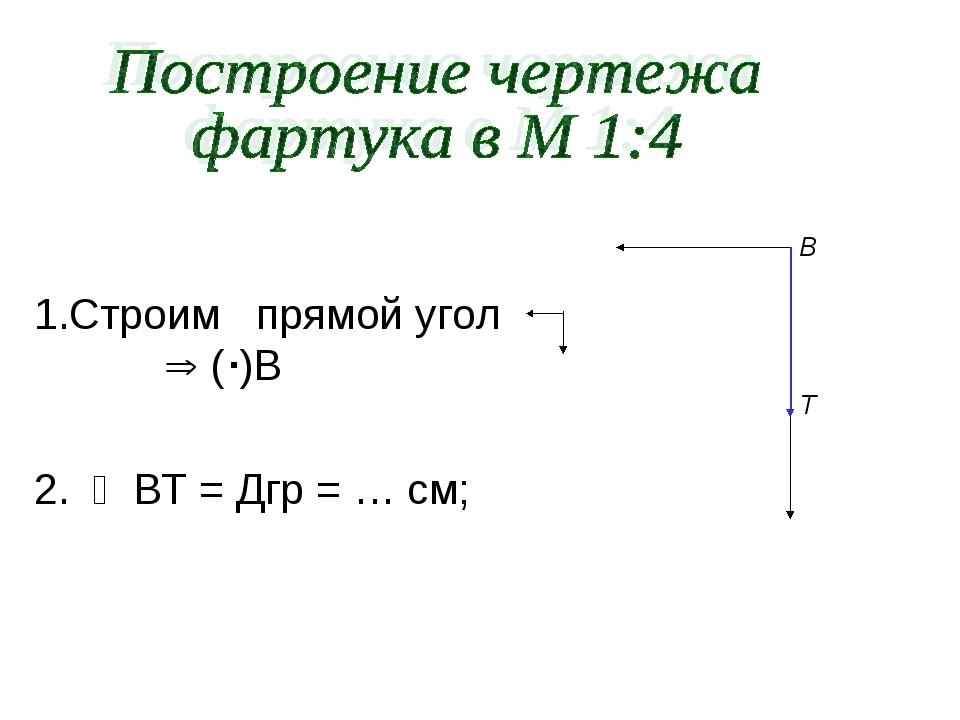 Строим прямой угол  ()В 2.  ВТ = Дгр = … см; В Т