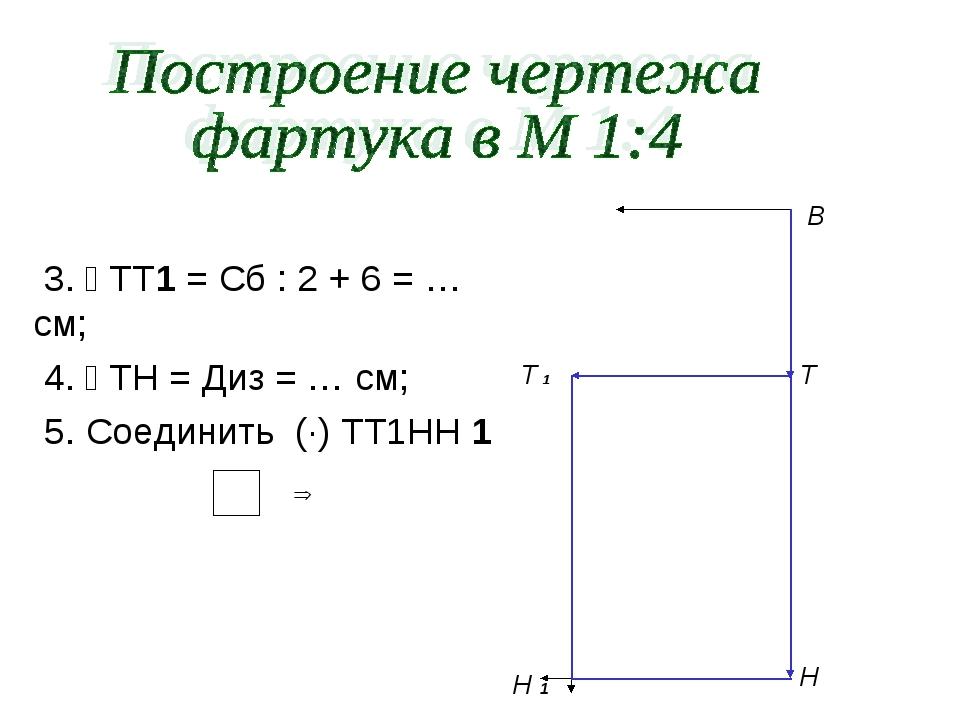 3.  ТТ1 = Сб : 2 + 6 = … см; 4.  ТН = Диз = … см; 5. Соединить (·) ТТ1НН 1...