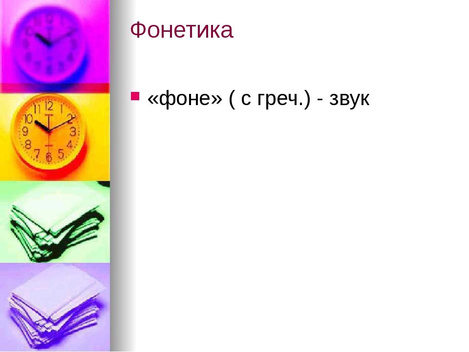Фонетика «фоне» ( с греч.) - звук
