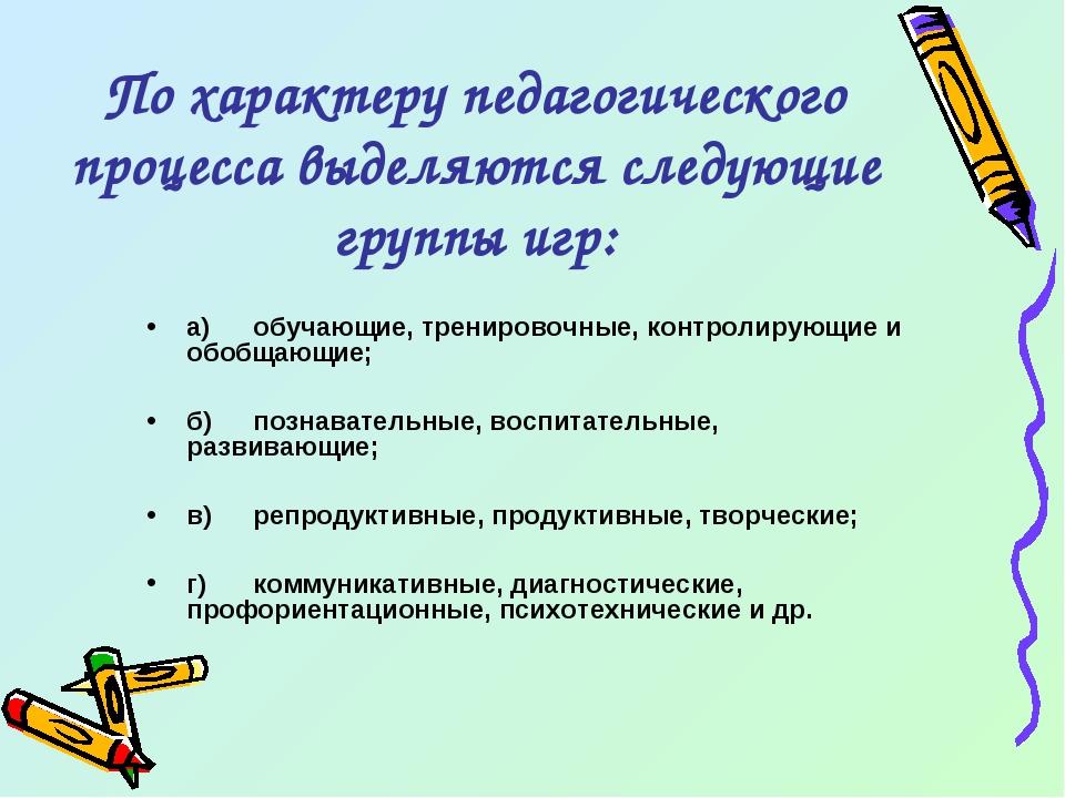 По характеру педагогического процесса выделяются следующие группы игр: а)обу...