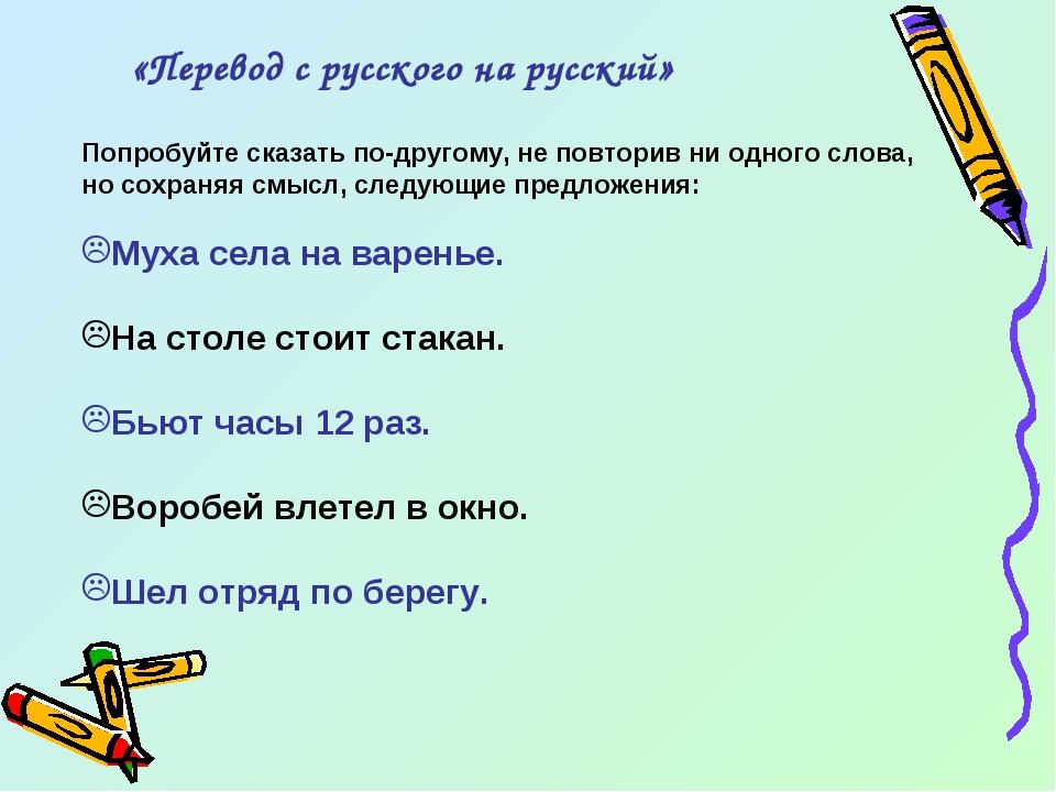 «Перевод с русского на русский» Попробуйте сказать по-другому, не повторив ни...