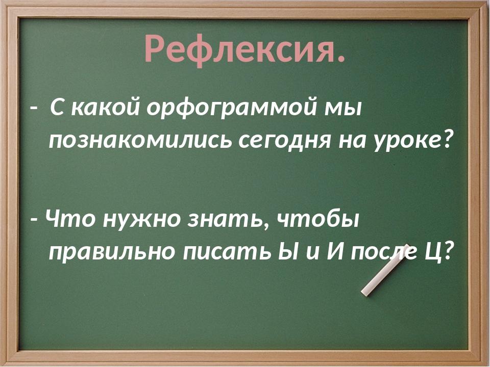 Рефлексия. - С какой орфограммой мы познакомились сегодня на уроке? - Что нуж...