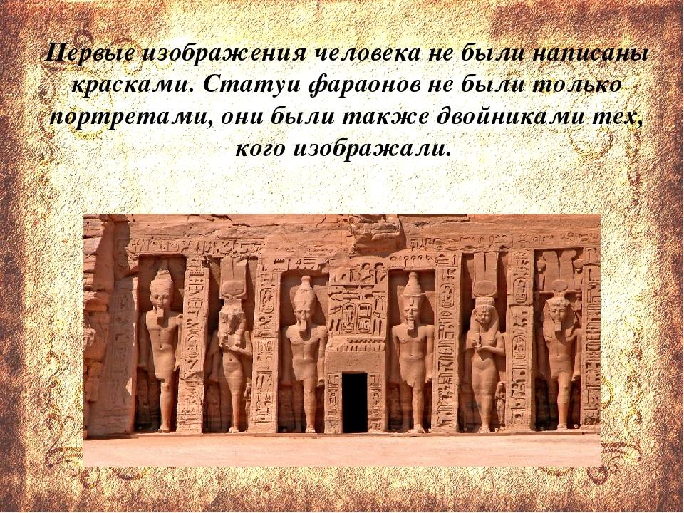 Первые изображения человека не были написаны красками. Статуи фараонов не бы...