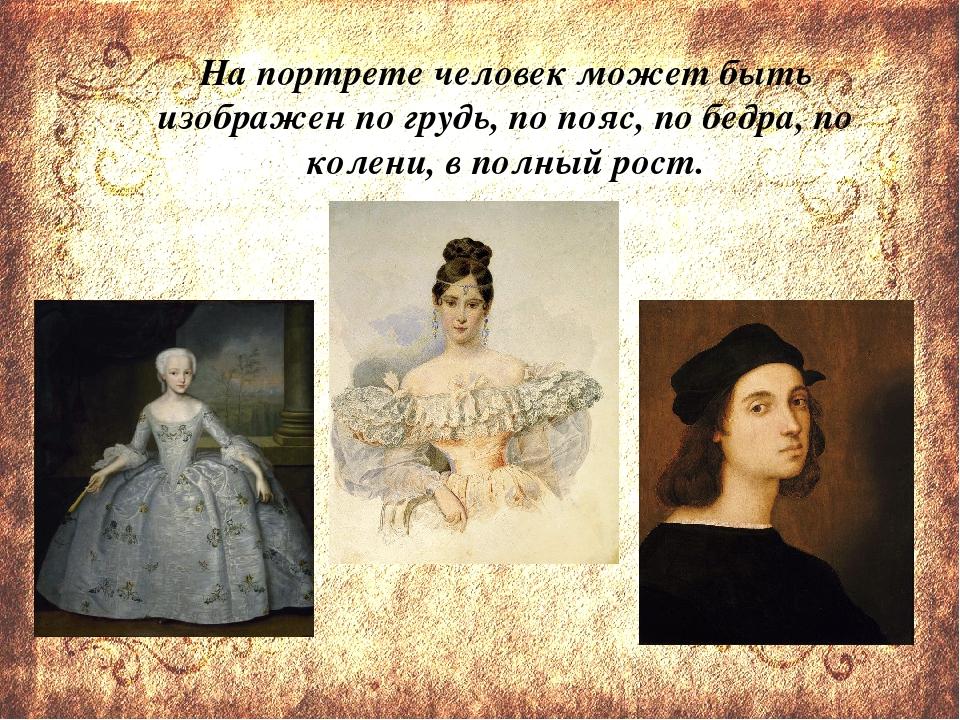 На портрете человек может быть изображен по грудь, по пояс, по бедра, по кол...