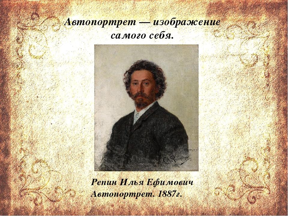 Автопортрет— изображение самого себя. Репин Илья Ефимович Автопортрет. 1887г.
