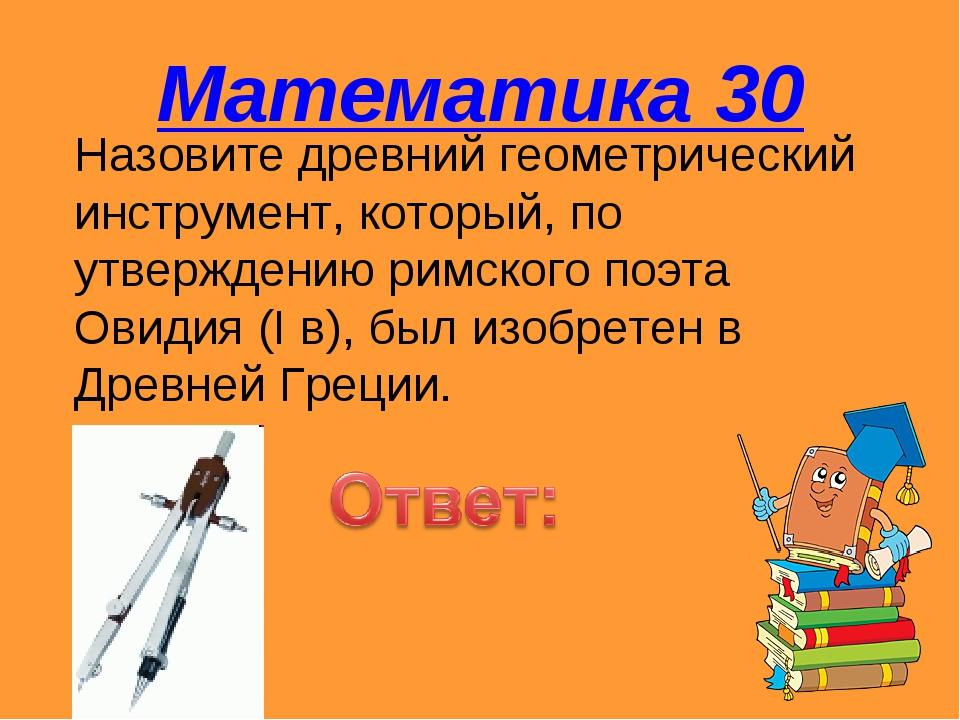 Математика 30 Назовите древний геометрический инструмент, который, по утвержд...