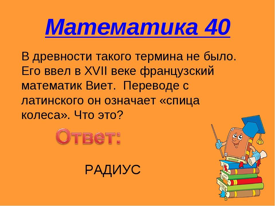 Математика 40 В древности такого термина не было. Его ввел в XVII веке францу...