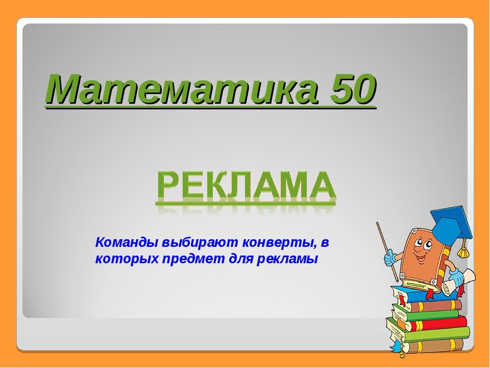 Математика 50 Команды выбирают конверты, в которых предмет для рекламы