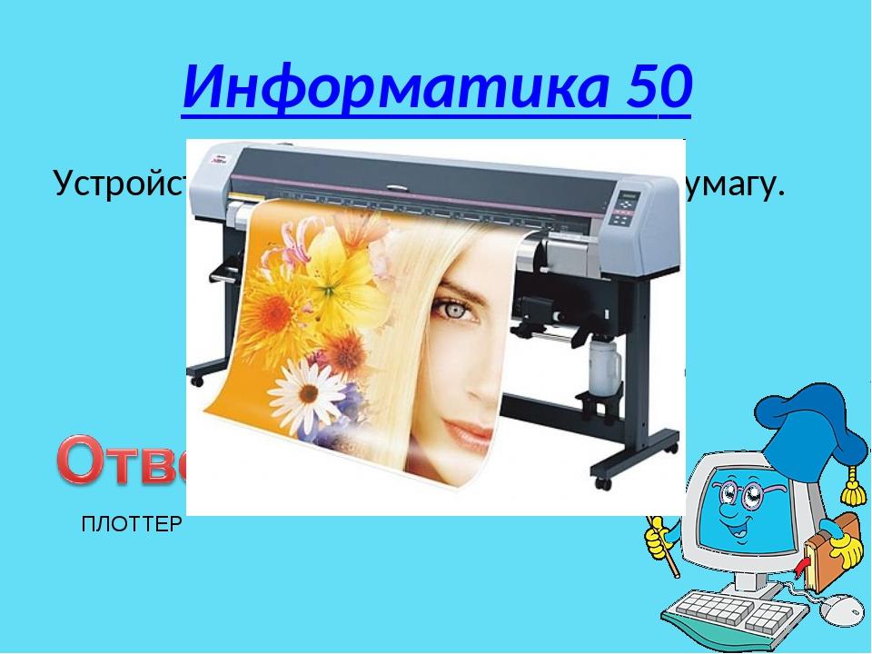 Информатика 50 Устройство для вывода чертежей на бумагу. ПЛОТТЕР