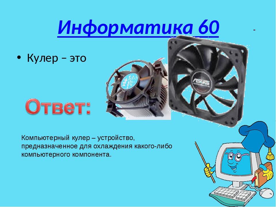 Информатика 60 Кулер – это Компьютерный кулер – устройство, предназначенное д...