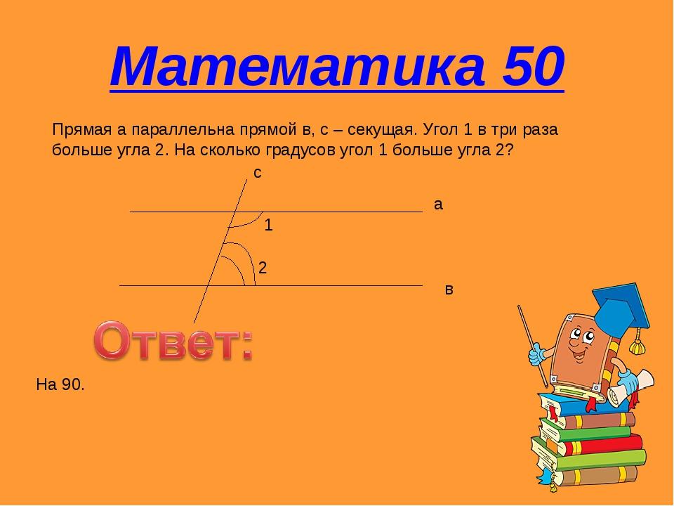 Математика 50 Прямая а параллельна прямой в, с – секущая. Угол 1 в три раза б...