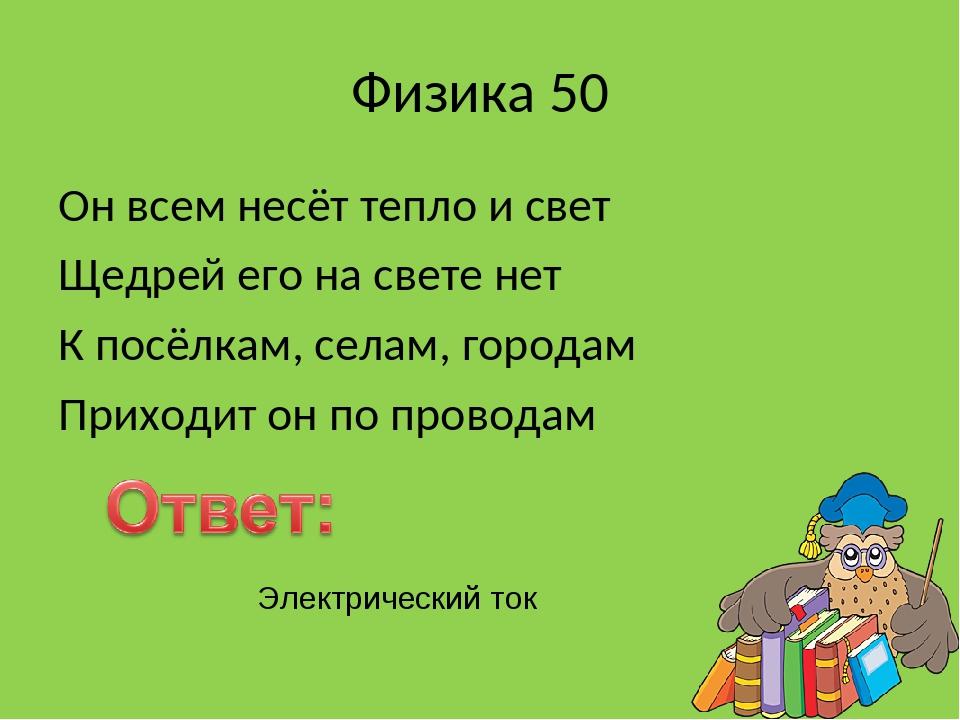 Физика 50 Он всем несёт тепло и свет Щедрей его на свете нет К посёлкам, села...