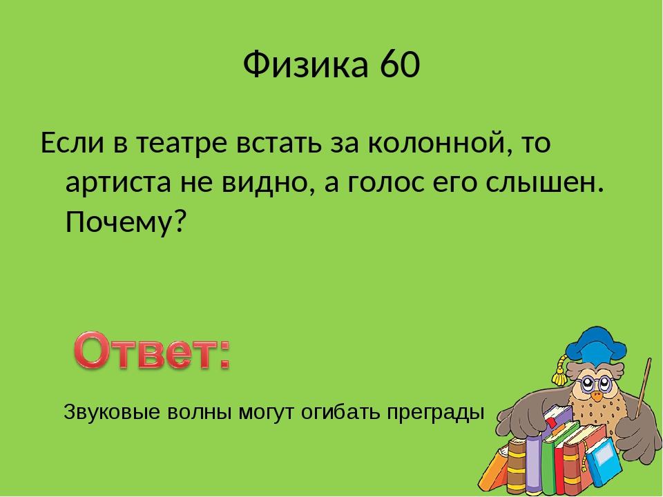 Физика 60 Если в театре встать за колонной, то артиста не видно, а голос его...