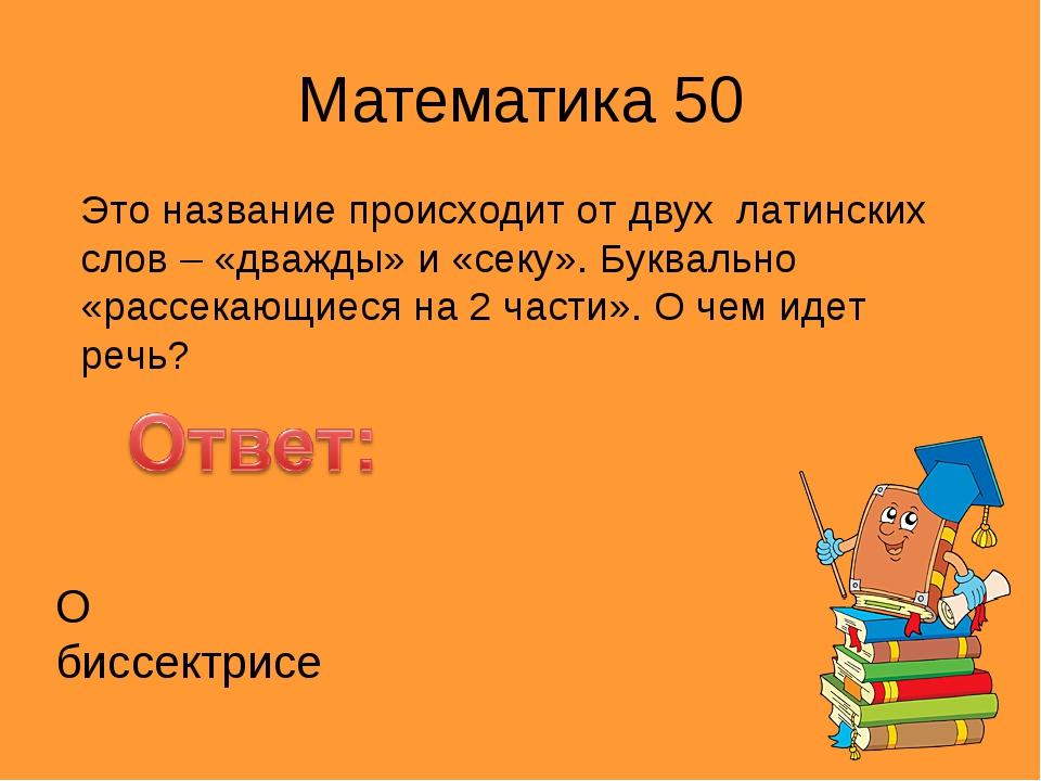 Математика 50 Это название происходит от двух латинских слов – «дважды» и «се...