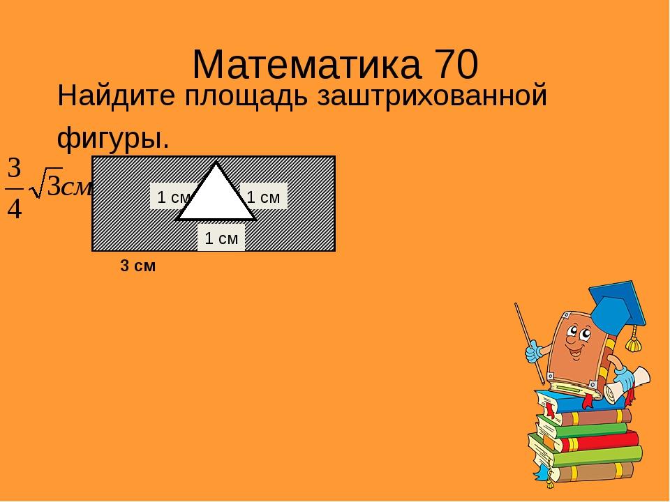 Математика 70 Найдите площадь заштрихованной фигуры. 3 см 1 см 1 см 1 см