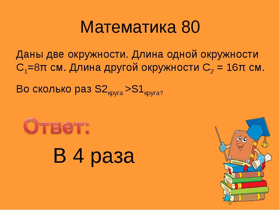Математика 80 Даны две окружности. Длина одной окружности С1=8π см. Длина дру...