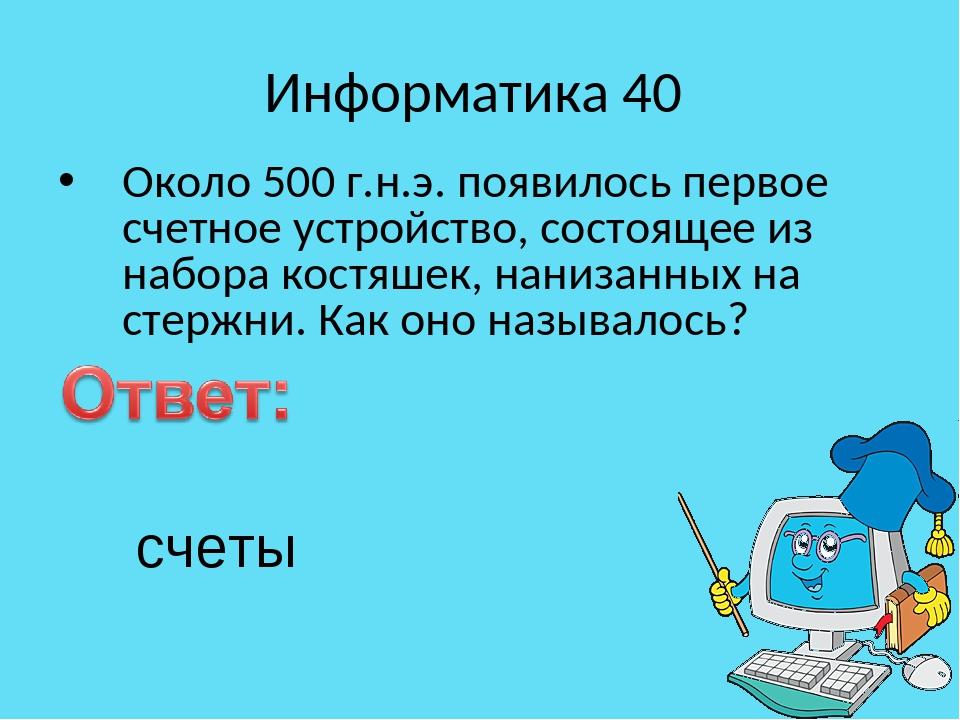 Информатика 40 Около 500 г.н.э. появилось первое счетное устройство, состояще...