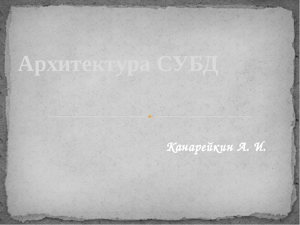 Архитектура СУБД Канарейкин А. И.