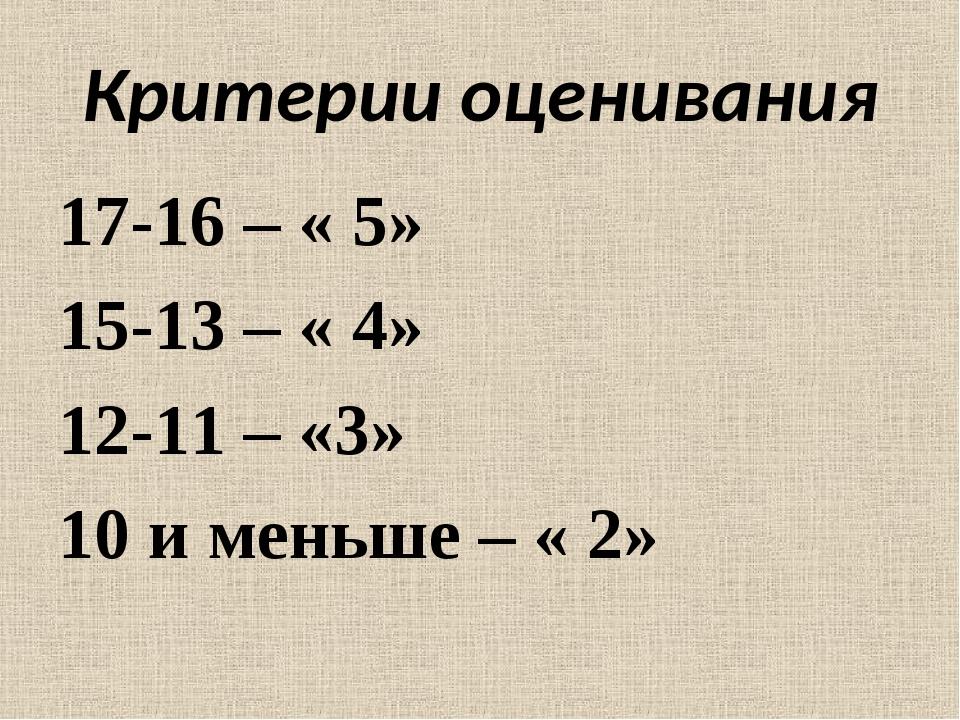 Критерии оценивания 17-16 – « 5» 15-13 – « 4» 12-11 – «3» 10 и меньше – « 2»