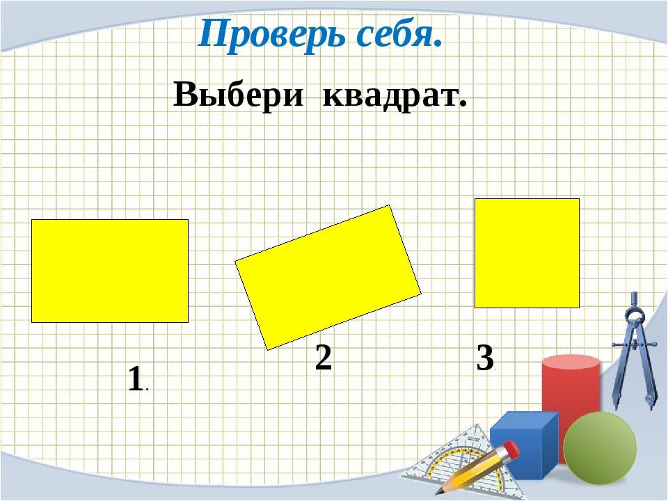 Выбери квадрат.  2 1. 3. Проверь себя.