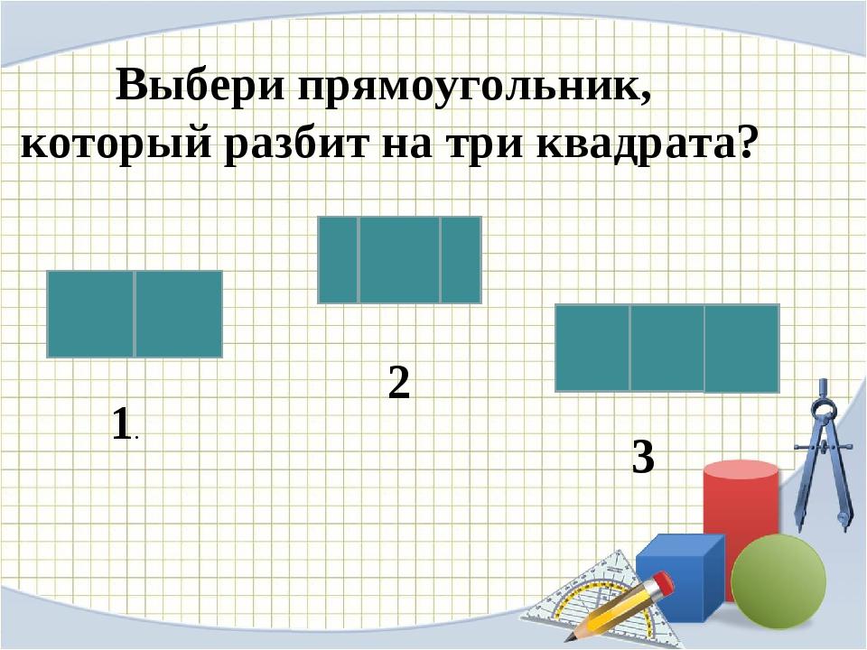 Выбери прямоугольник, который разбит на три квадрата? 1. 2 3