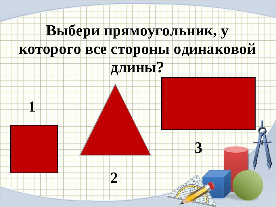 Выбери прямоугольник, у которого все стороны одинаковой длины? 1 2 3