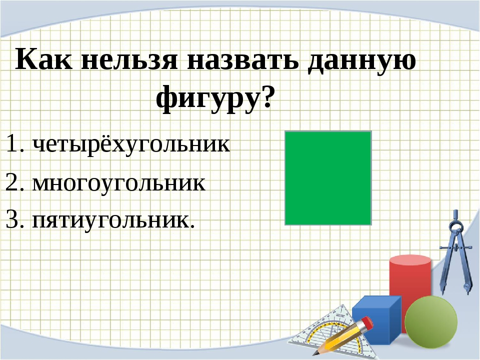 Как нельзя назвать данную фигуру? четырёхугольник многоугольник пятиугольник...