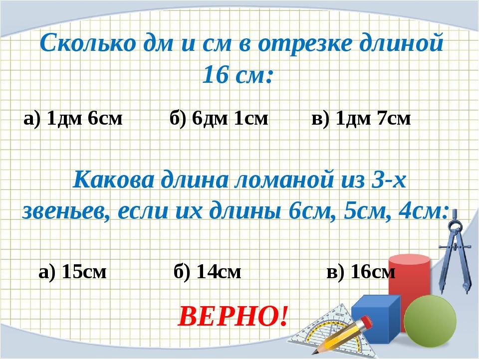Сколько дм и см в отрезке длиной 16 см: а) 1дм 6см б) 6дм 1см в) 1дм 7см Как...