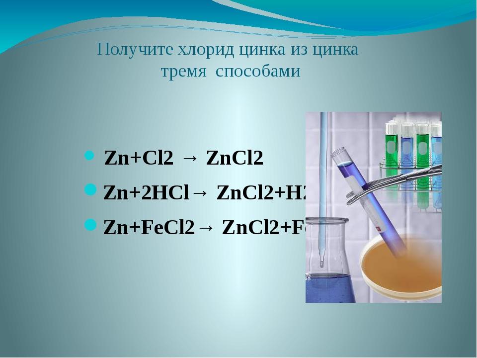 Получите хлорид цинка из цинка тремя способами Zn+Cl2 → ZnCl2 Zn+2HCl→ ZnCl2+...