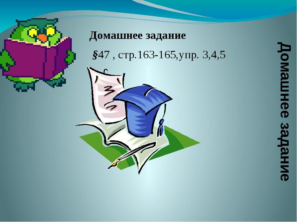 Домашнее задание §47 , стр.163-165,упр. 3,4,5 Домашнее задание