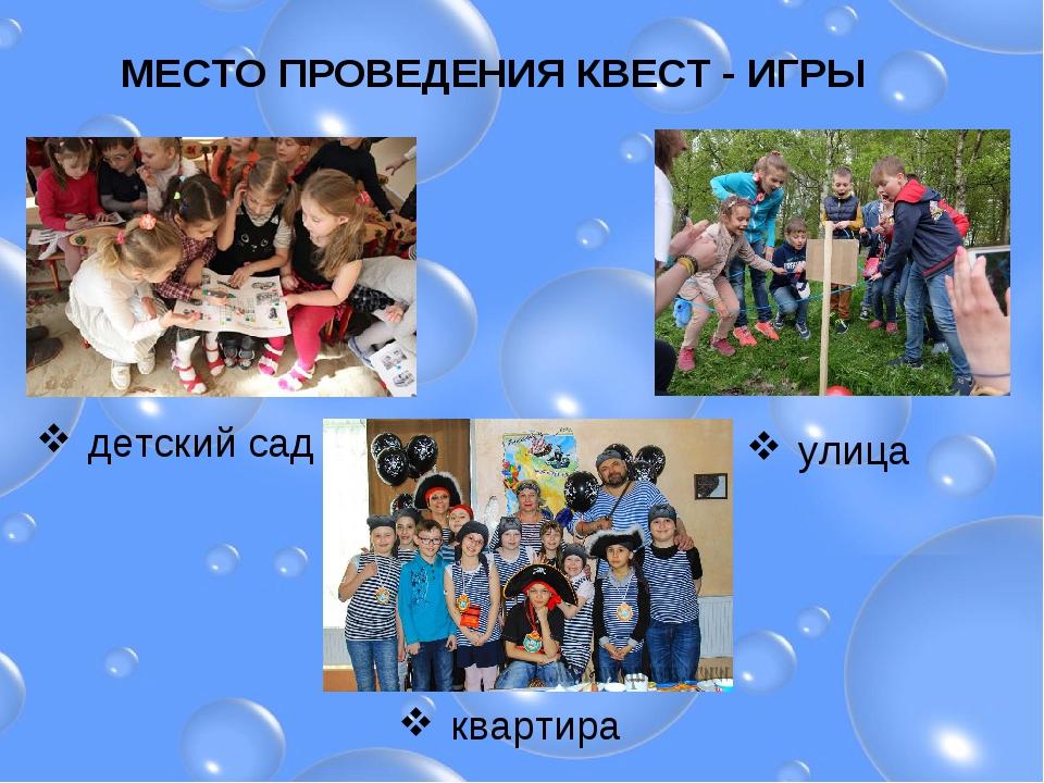 МЕСТО ПРОВЕДЕНИЯ КВЕСТ - ИГРЫ детский сад улица квартира
