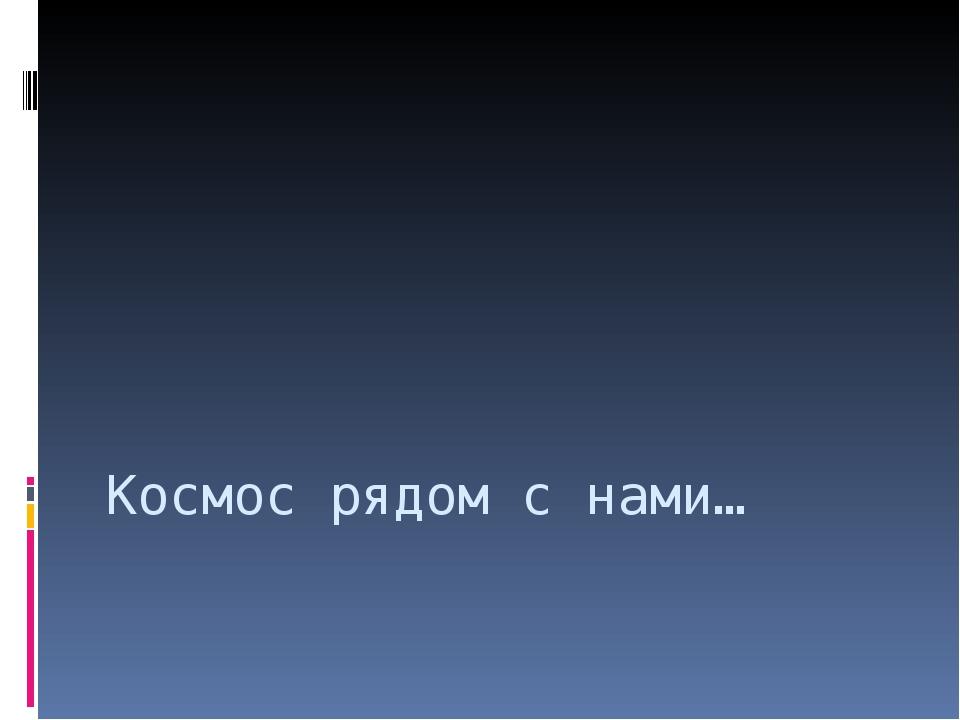 Космос рядом с нами…