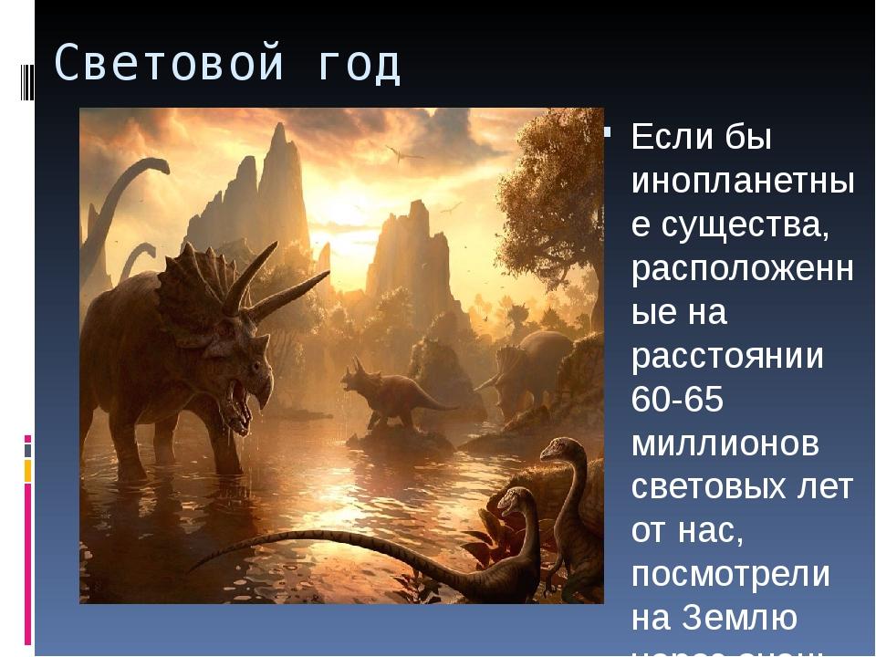Световой год Если бы инопланетные существа, расположенные на расстоянии 60-65...