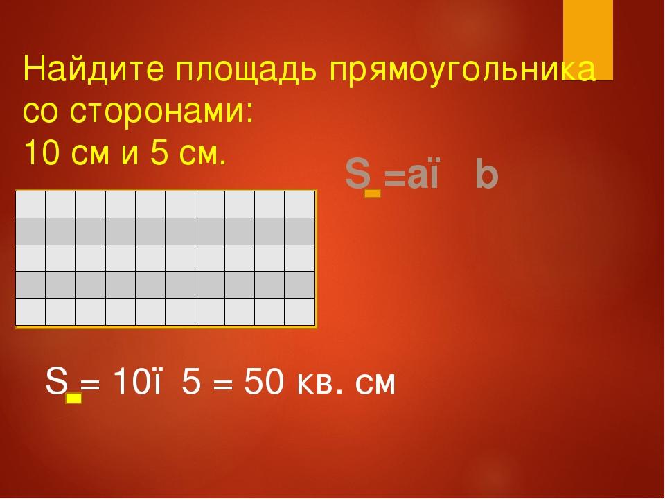 Найдите площадь прямоугольника со сторонами: 10 см и 5 см. S =a● b S = 10●5 =...